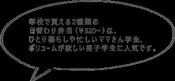 学校で買える2種類の日替わり弁当(¥320~)は、ひとり暮らしや忙しいママさん学生、ボリュームが欲しい男子学生に人気です。